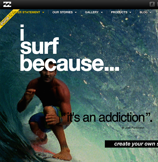 Billabong, a surf brand, is very successfully engaging the surfers via the <a href='http://www.isurfbecause.com/' target='_blank'>I Surf Because</a> website. The homepage features the mini videos of the well known surfers riding the waves. At the end of each mini video, we see their <em>I Surf Because </em>quote.  As a website user, you can select any of these videos or a large photo and then customize it with your own statement. Full screen videos and images are at the core of this engaging experience.